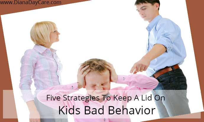 Five Strategies To Keep A Lid On Kids Bad Behavior